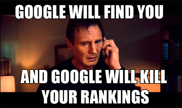 Google will find you, and Google will kill your rankings